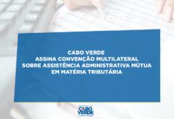 Cabo Verde assina Convenção Multilateral sobre Assistência Administrativa Mútua em Matéria Tributária
