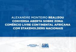 Alexandre Monteiro realizou conversa aberta sobre Zona Comércio Livre Continental Africana com stakeholders nacionais